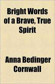 Bright Words of a Brave, True Spirit - Anna Bedinger Cornwall