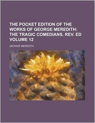 The Pocket Edition Of The Works Of George Meredith (Volume 12); The Tragic Comedians. Rev. Ed - George Meredith