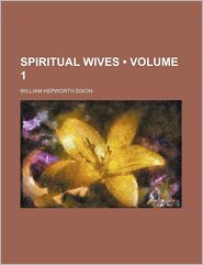 Spiritual Wives (Volume 1) - William Hepworth Dixon
