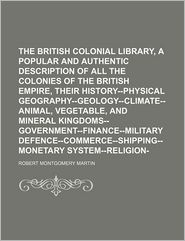 The British Colonial Library, [Comprising A Popular And Authentic Description Of All The Colonies Of The British Empire, Their - Robert Montgomery Martin