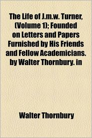 The Life Of J.M.W. Turner, (Volume 1); Founded On Letters And Papers Furnished By His Friends And Fellow Academicians. By Walter Thornbury. In - Walter Thornbury