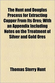 The Hunt And Douglas Process For Extracting Copper From Its Ores; With An Appendix Including Notes On The Treatment Of Silver And Gold Ores - Thomas Sterry Hunt