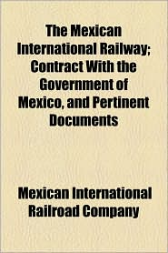 The Mexican International Railway; Contract With The Government Of Mexico, And Pertinent Documents - Mexican International Railroad Company