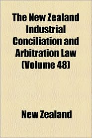 The New Zealand Industrial Conciliation And Arbitration Law (Volume 48) - New Zealand