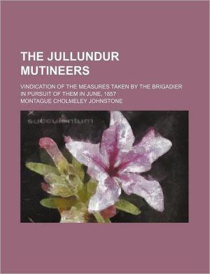 The Jullundur Mutineers; Vindication Of The Measures Taken By The Brigadier In Pursuit Of Them In June, 1857 - Montague Cholmeley Johnstone