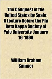 The Conquest Of The United States By Spain; A Lecture Before The Phi Beta Kappa Society Of Yale University, January 16, 1899 - William Graham Sumner