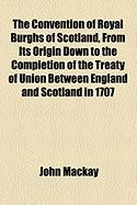 The Convention of Royal Burghs of Scotland, from Its Origin Down to the Completion of the Treaty of Union Between England and Scotland in 1707
