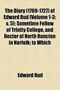 The Diary (1709-1727) of Edward Rud (Volume 1-3; V. 5); Sometime Fellow of Trinity College, and Rector of North Runcton in Norfolk; To Which
