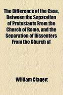 The Difference of the Case, Between the Separation of Protestants from the Church of Rome, and the Separation of Dissenters from the Church of