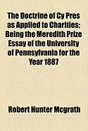 The Doctrine of Cy Pres as Applied to Charities; Being the Meredith Prize Essay of the University of Pennsylvania for the Year 1887