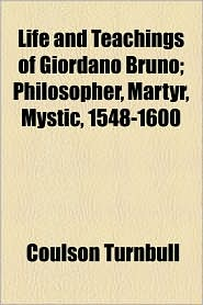 Life And Teachings Of Giordano Bruno; Philosopher, Martyr, Mystic, 1548-1600 - Coulson Turnbull
