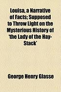Louisa, a Narrative of Facts; Supposed to Throw Light on the Mysterious History of 'The Lady of the Hay-Stack'