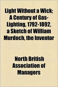 Light Without A Wick; A Century Of Gas-Lighting, 1792-1892, A Sketch Of William Murdoch, The Inventor - North British Association Of Managers