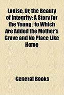 Louise, Or, the Beauty of Integrity; A Story for the Young; To Which Are Added the Mother's Grave and No Place Like Home