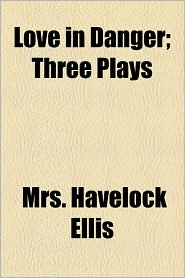 Love in Danger; Three Plays - Mrs Havelock Ellis