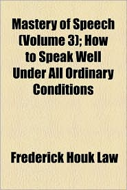 Mastery Of Speech (Volume 3); How To Speak Well Under All Ordinary Conditions - Frederick Houk Law