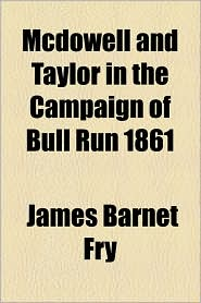 Mcdowell And Taylor In The Campaign Of Bull Run 1861 - James Barnet Fry