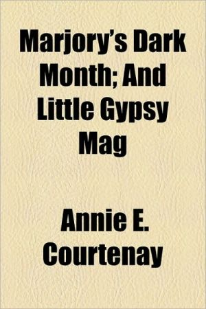 Marjory's Dark Month; And Little Gypsy Mag - Annie E. Courtenay