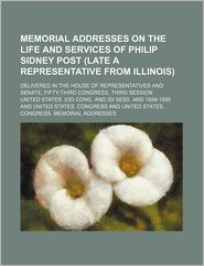 Memorial Addresses on the Life and Services of Philip Sidney Post (Late a Representative from Illinois); Delivered in the House of Representatives and - United States D. Cong