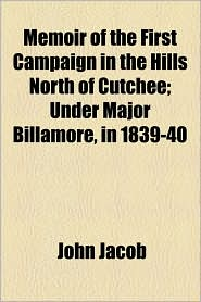Memoir Of The First Campaign In The Hills North Of Cutchee; Under Major Billamore, In 1839-40 - John Jacob