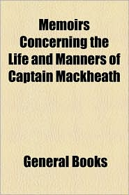 Memoirs Concerning The Life And Manners Of Captain Mackheath - General Books