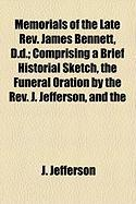 Memorials of the Late REV. James Bennett, D.D.; Comprising a Brief Historial Sketch, the Funeral Oration by the REV. J. Jefferson, and the