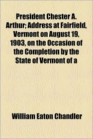 President Chester A. Arthur; Address at Fairfield, Vermont on August 19, 1903, on the Occasion of the Completion by the State of Vermont of a - William Eaton Chandler