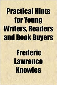 Practical Hints for Young Writers, Readers and Book Buyers - Frederic Lawrence Knowles