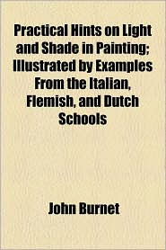 Practical Hints on Light and Shade in Painting; Illustrated by Examples from the Italian, Flemish, and Dutch Schools - John Burnet