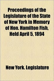 Proceedings of the Legislature of the State of New York in Memory of Hon. Hamilton Fish, Held April 5, 1894 - New York Legislature