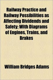Railway Practice and Railway Possibilities as Affecting Dividends and Safety; With Diagrams of Engines, Trains, and Brakes - William Bridges Adams