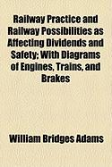 Railway Practice and Railway Possibilities as Affecting Dividends and Safety; With Diagrams of Engines, Trains, and Brakes