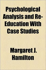 Psychological Analysis and Re-Education with Case Studies - Margaret J. Hamilton