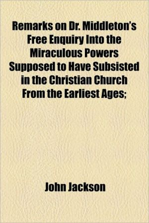 Remarks on Dr. Middleton's Free Enquiry Into the Miraculous Powers Supposed to Have Subsisted in the Christian Church from the Earliest Ages; - John Jackson
