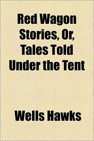 Red Wagon Stories, Or, Tales Told Under the Tent - Wells Hawks