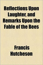 Reflections Upon Laughter, and Remarks Upon the Fable of the Bees - Francis Hutcheson
