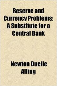 Reserve and Currency Problems; A Substitute for a Central Bank - Newton Duelle Alling