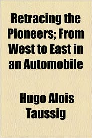 Retracing the Pioneers; From West to East in an Automobile - Hugo Alois Taussig