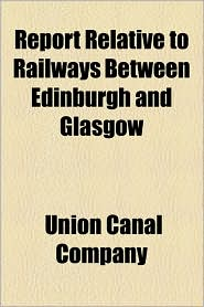 Report Relative to Railways Between Edinburgh and Glasgow - Union Canal Company