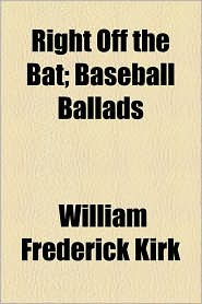 Right Off the Bat; Baseball Ballads - William Frederick Kirk