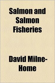 Salmon and Salmon Fisheries - David Milne-Home