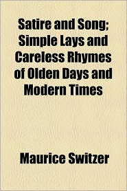 Satire and Song; Simple Lays and Careless Rhymes of Olden Days and Modern Times - Maurice Switzer