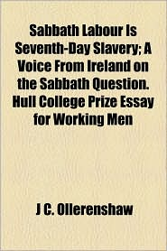 Sabbath Labour Is Seventh-Day Slavery; A Voice from Ireland on the Sabbath Question. Hull College Prize Essay for Working Men - J.C. Ollerenshaw