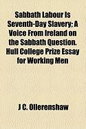 Sabbath Labour Is Seventh-Day Slavery; A Voice from Ireland on the Sabbath Question. Hull College Prize Essay for Working Men