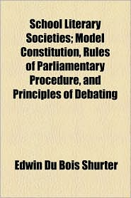 School Literary Societies; Model Constitution, Rules of Parliamentary Procedure, and Principles of Debating - Edwin Du Bois Shurter