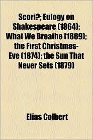 Scoriae; Eulogy on Shakespeare (1864); What We Breathe (1869); The First Christmas-Eve (1874); The Sun That Never Sets (1879) - Elias Colbert