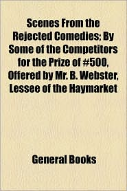 Scenes from the Rejected Comedies; By Some of the Competitors for the Prize of 500, Offered by Mr. B. Webster, Lessee of the Haymarket - Created by General Books