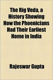 The Rig Veda, a History Showing How the Phoenicians Had Their Earliest Home in India - Rajeswar Gupta
