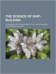 The Science of Ship-Building; Considered in Its Relations to the Laws of Nature - Hugh Bowlby Willson