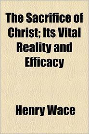 The Sacrifice of Christ, Its Vital Reality and Efficacy - Henry Wace